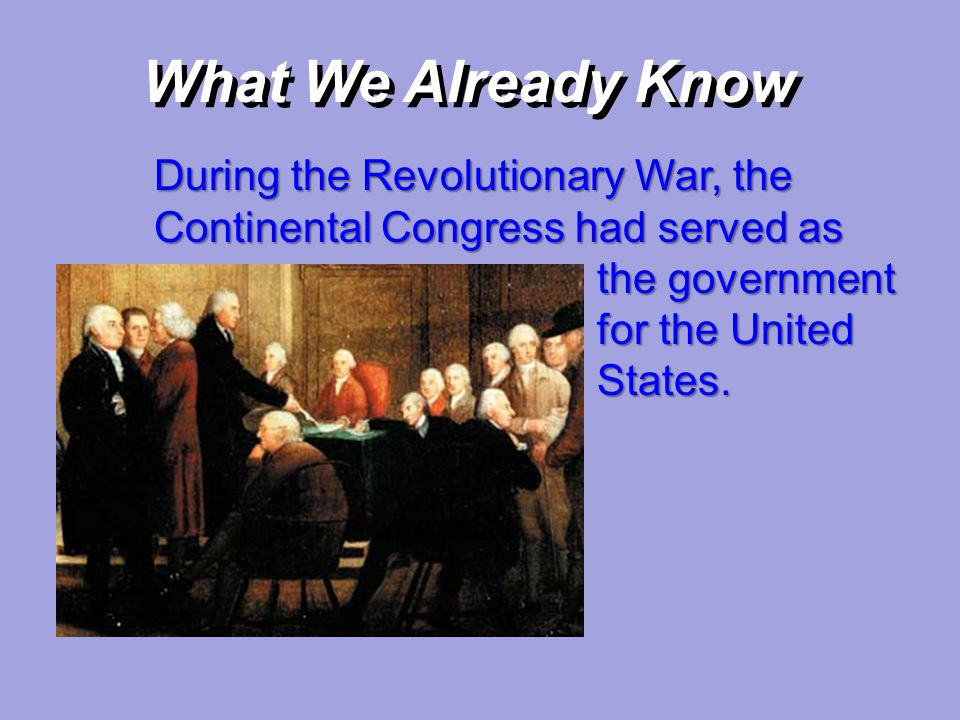 What We Already Know During the Revolutionary War, the Continental Congress had served as the government for the United States.