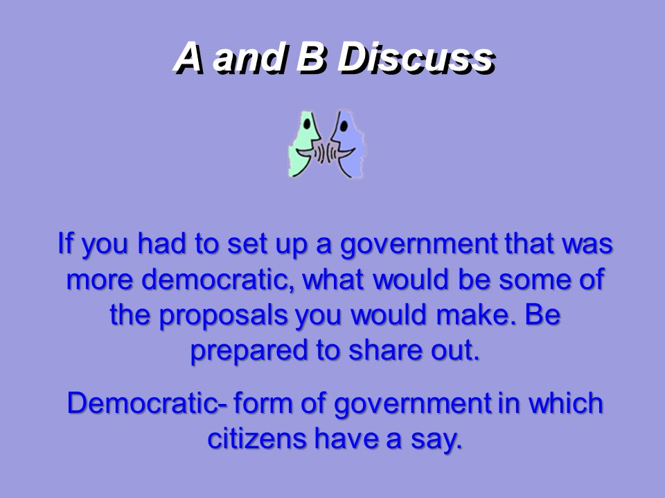 A and B Discuss If you had to set up a government that was more democratic, what would be some of the proposals you would make. Be prepared to share o