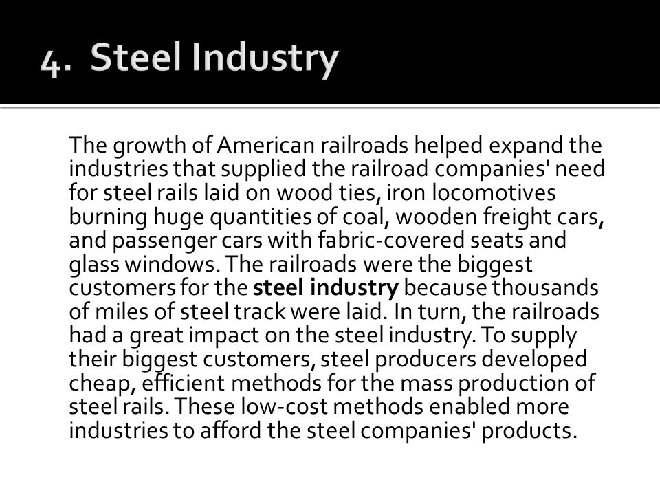 The growth of American railroads helped expand the industries that supplied the railroad companies' need for steel rails laid on wood ties, iron locom