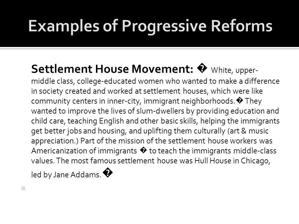 Settlement House Movement: � White, upper- middle class, college-educated women who wanted to make a difference in society created and worked at settl