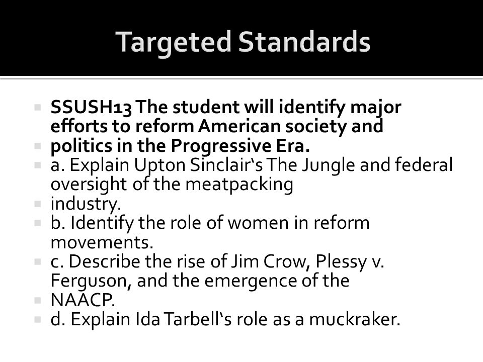  SSUSH13 The student will identify major efforts to reform American society and  politics in the Progressive Era.  a. Explain Upton Sinclair's The