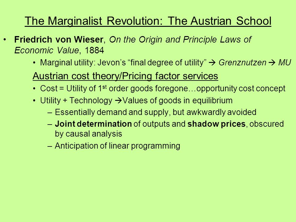 The Marginalist Revolution: The Austrian School Friedrich von Wieser, On the Origin and Principle Laws of Economic Value, 1884 Marginal utility: Jevon's final degree of utility  Grenznutzen  MU Austrian cost theory/Pricing factor services Cost = Utility of 1 st order goods foregone…opportunity cost concept Utility + Technology  Values of goods in equilibrium –Essentially demand and supply, but awkwardly avoided –Joint determination of outputs and shadow prices, obscured by causal analysis –Anticipation of linear programming