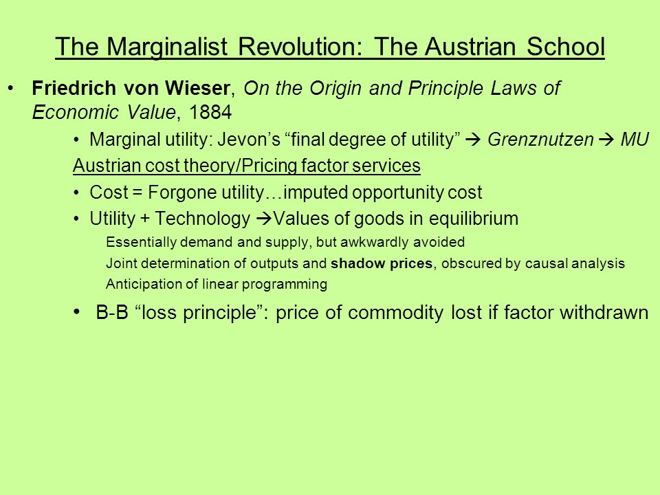 The Marginalist Revolution: The Austrian School Friedrich von Wieser, On the Origin and Principle Laws of Economic Value, 1884 Marginal utility: Jevon's final degree of utility  Grenznutzen  MU Austrian cost theory/Pricing factor services Cost = Forgone utility…imputed opportunity cost Utility + Technology  Values of goods in equilibrium Essentially demand and supply, but awkwardly avoided Joint determination of outputs and shadow prices, obscured by causal analysis Anticipation of linear programming B-B loss principle : price of commodity lost if factor withdrawn