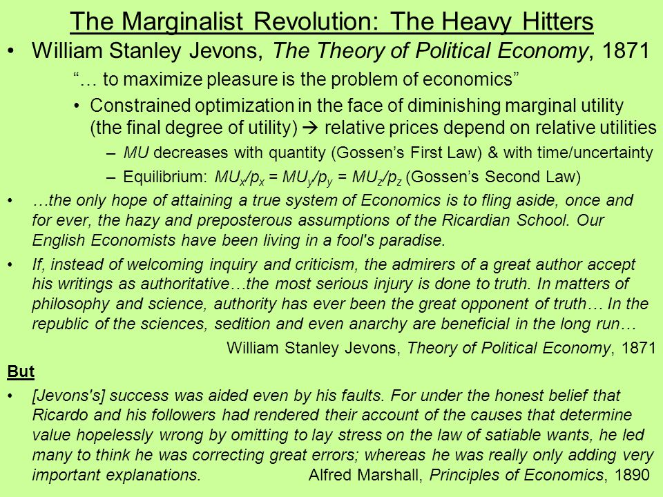 The Marginalist Revolution: The Heavy Hitters William Stanley Jevons, The Theory of Political Economy, 1871 … to maximize pleasure is the problem of economics Constrained optimization in the face of diminishing marginal utility (the final degree of utility)  relative prices depend on relative utilities –MU decreases with quantity (Gossen's First Law) & with time/uncertainty –Equilibrium: MU x /p x = MU y /p y = MU z /p z (Gossen's Second Law) …the only hope of attaining a true system of Economics is to fling aside, once and for ever, the hazy and preposterous assumptions of the Ricardian School.