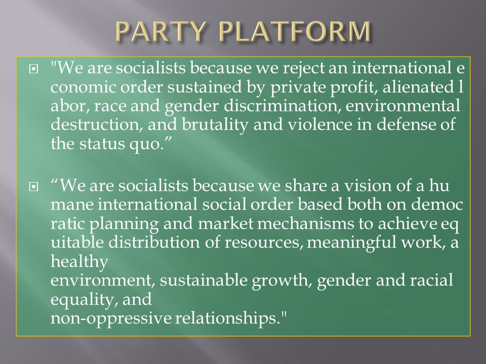  We are socialists because we reject an international e conomic order sustained by private profit, alienated l abor, race and gender discrimination, environmental destruction, and brutality and violence in defense of the status quo.  We are socialists because we share a vision of a hu mane international social order based both on democ ratic planning and market mechanisms to achieve eq uitable distribution of resources, meaningful work, a healthy environment, sustainable growth, gender and racial equality, and non-oppressive relationships.