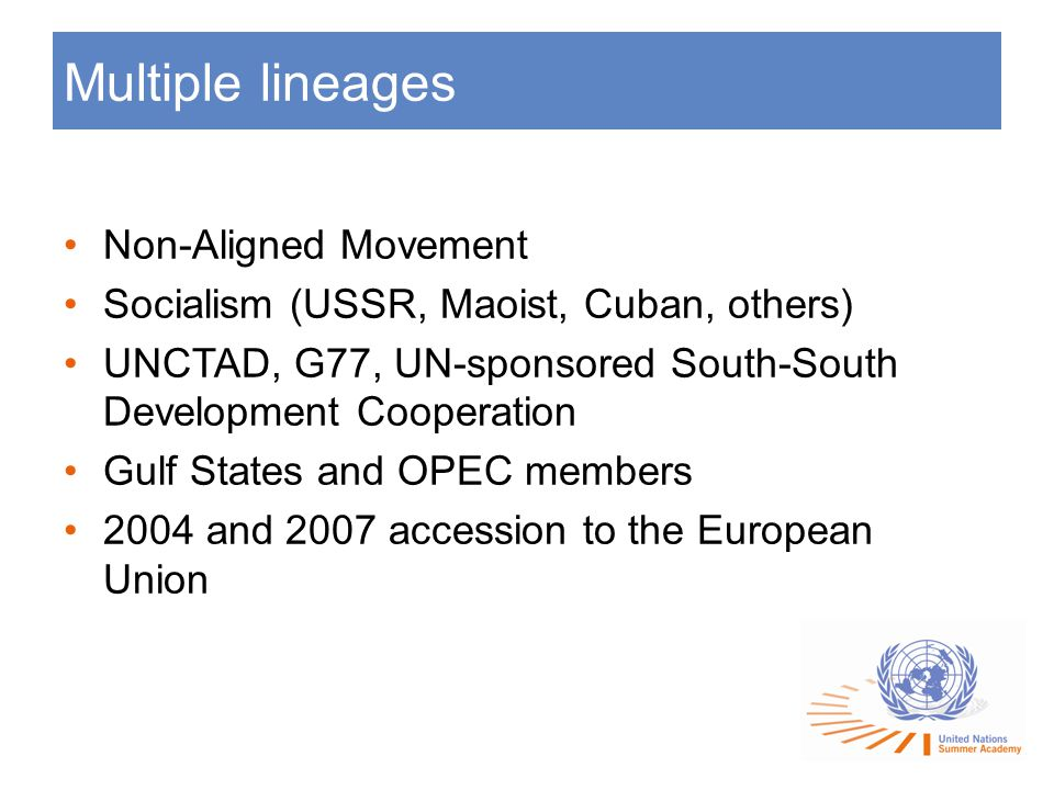 Multiple lineages Non-Aligned Movement Socialism (USSR, Maoist, Cuban, others) UNCTAD, G77, UN-sponsored South-South Development Cooperation Gulf States and OPEC members 2004 and 2007 accession to the European Union