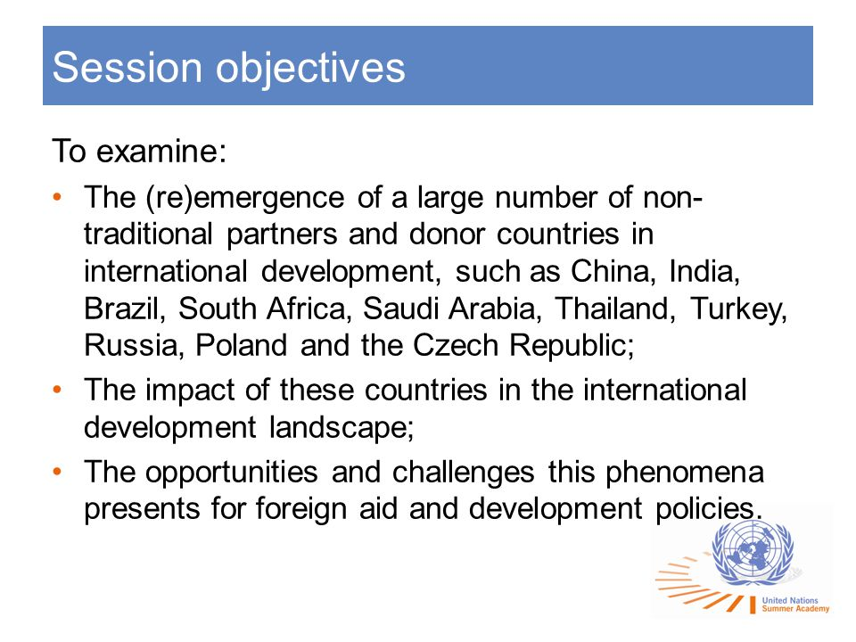 Session objectives To examine: The (re)emergence of a large number of non- traditional partners and donor countries in international development, such as China, India, Brazil, South Africa, Saudi Arabia, Thailand, Turkey, Russia, Poland and the Czech Republic; The impact of these countries in the international development landscape; The opportunities and challenges this phenomena presents for foreign aid and development policies.
