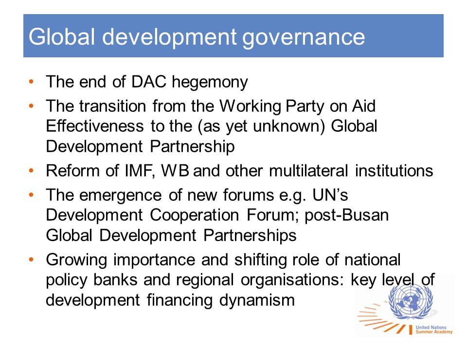 Global development governance The end of DAC hegemony The transition from the Working Party on Aid Effectiveness to the (as yet unknown) Global Development Partnership Reform of IMF, WB and other multilateral institutions The emergence of new forums e.g.
