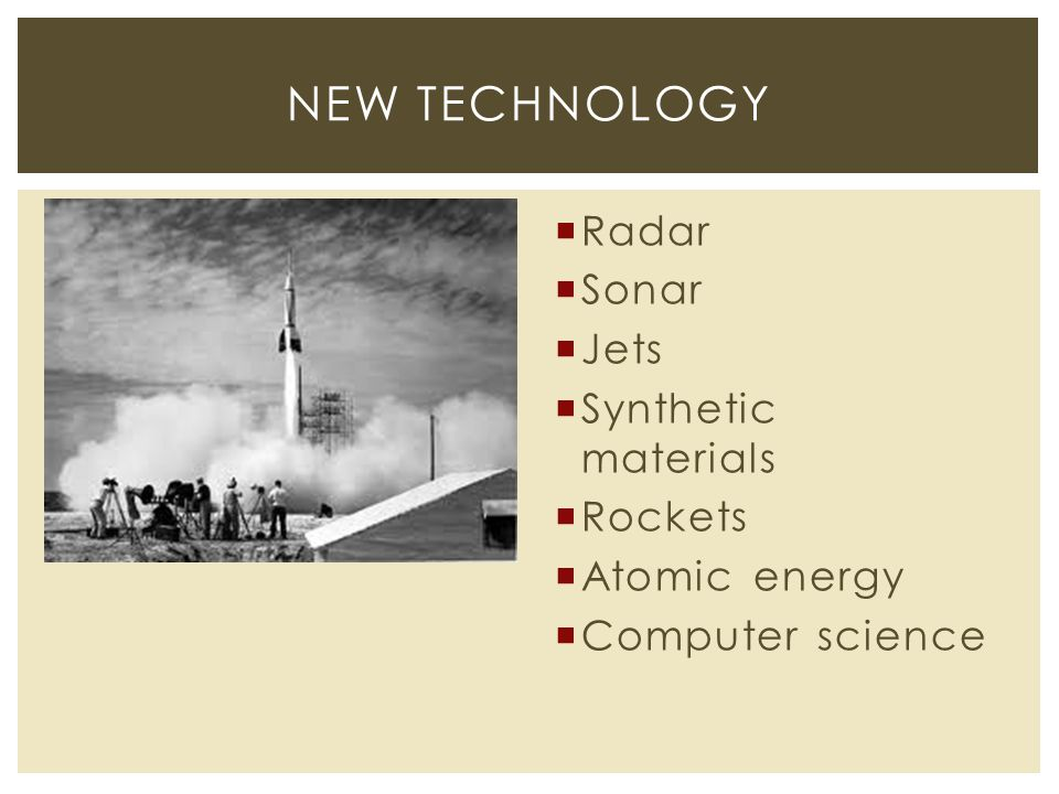  Radar  Sonar  Jets  Synthetic materials  Rockets  Atomic energy  Computer science NEW TECHNOLOGY