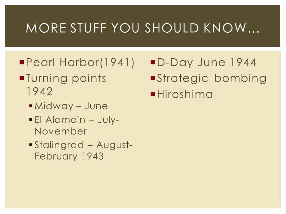  Pearl Harbor(1941)  Turning points 1942  Midway – June  El Alamein – July- November  Stalingrad – August- February 1943  D-Day June 1944  Strategic bombing  Hiroshima MORE STUFF YOU SHOULD KNOW…