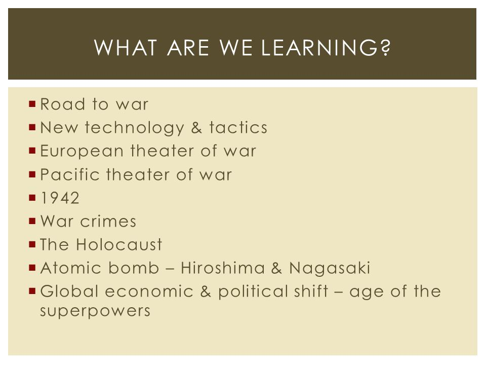  Road to war  New technology & tactics  European theater of war  Pacific theater of war  1942  War crimes  The Holocaust  Atomic bomb – Hiroshima & Nagasaki  Global economic & political shift – age of the superpowers WHAT ARE WE LEARNING