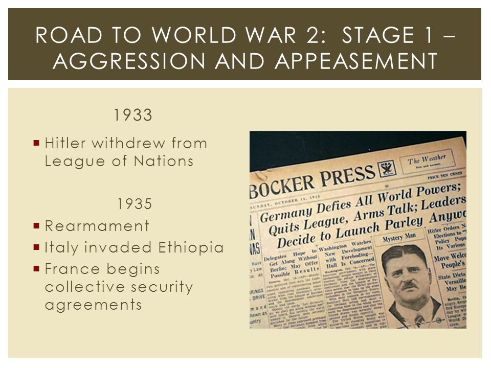 1933  Hitler withdrew from League of Nations 1935  Rearmament  Italy invaded Ethiopia  France begins collective security agreements ROAD TO WORLD WAR 2: STAGE 1 – AGGRESSION AND APPEASEMENT