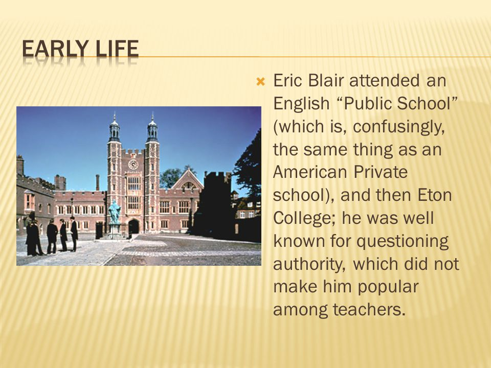  Eric Blair attended an English Public School (which is, confusingly, the same thing as an American Private school), and then Eton College; he was well known for questioning authority, which did not make him popular among teachers.