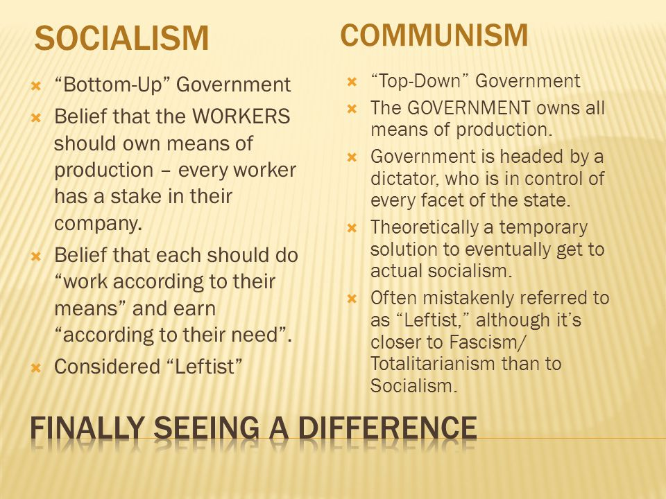 SOCIALISM COMMUNISM  Bottom-Up Government  Belief that the WORKERS should own means of production – every worker has a stake in their company.