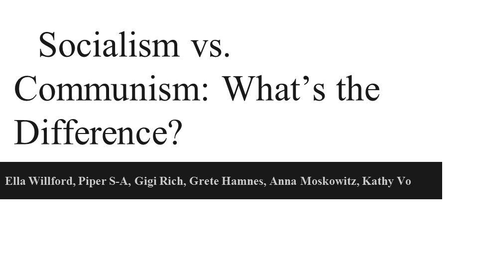 Socialism vs. Communism: What's the Difference? Ella Willford, Piper S-A, Gigi Rich, Grete Hamnes, Anna Moskowitz, Kathy Vo