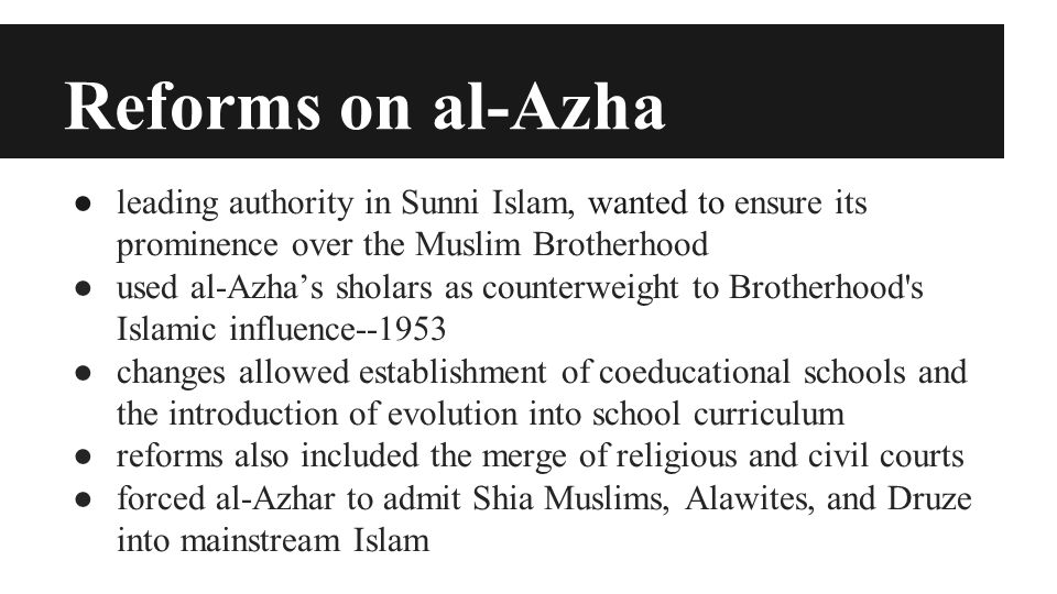Reforms on al-Azha ● leading authority in Sunni Islam, wanted to ensure its prominence over the Muslim Brotherhood ● used al-Azha's sholars as counterweight to Brotherhood s Islamic influence--1953 ● changes allowed establishment of coeducational schools and the introduction of evolution into school curriculum ● reforms also included the merge of religious and civil courts ● forced al-Azhar to admit Shia Muslims, Alawites, and Druze into mainstream Islam