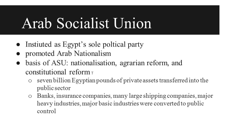 Arab Socialist Union ● Instiuted as Egypt's sole poltical party ● promoted Arab Nationalism ● basis of ASU: nationalisation, agrarian reform, and cons