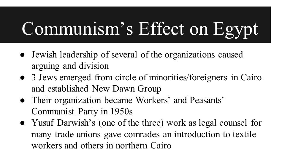 Communism's Effect on Egypt ● Jewish leadership of several of the organizations caused arguing and division ● 3 Jews emerged from circle of minorities/foreigners in Cairo and established New Dawn Group ● Their organization became Workers' and Peasants' Communist Party in 1950s ● Yusuf Darwish's (one of the three) work as legal counsel for many trade unions gave comrades an introduction to textile workers and others in northern Cairo