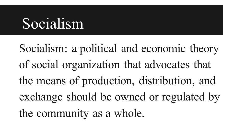 Socialism Socialism: a political and economic theory of social organization that advocates that the means of production, distribution, and exchange should be owned or regulated by the community as a whole.