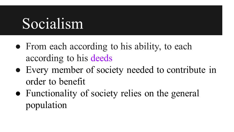 Socialism ● From each according to his ability, to each according to his deeds ● Every member of society needed to contribute in order to benefit ● Functionality of society relies on the general population
