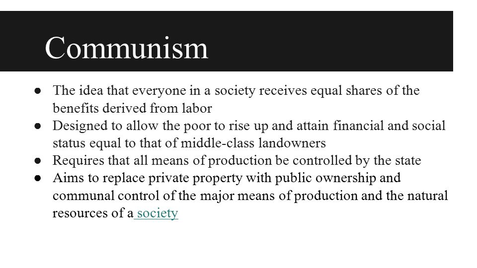 Communism ●From each according to his ability, to each according to his needs ●Every person is allotted resources depending on his or her needs ●It is necessary to first have production so high that there is enough for everyone s needs