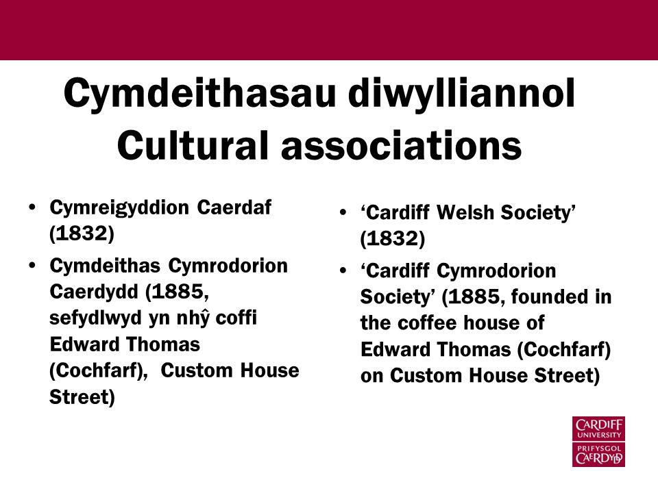 Cymdeithasau diwylliannol Cultural associations Cymreigyddion Caerdaf (1832) Cymdeithas Cymrodorion Caerdydd (1885, sefydlwyd yn nhŷ coffi Edward Thomas (Cochfarf), Custom House Street) 'Cardiff Welsh Society' (1832) 'Cardiff Cymrodorion Society' (1885, founded in the coffee house of Edward Thomas (Cochfarf) on Custom House Street)