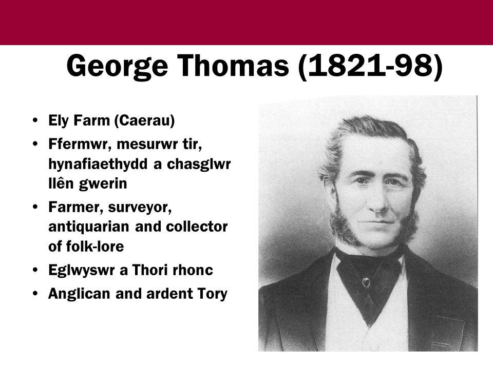 George Thomas (1821-98) Ely Farm (Caerau) Ffermwr, mesurwr tir, hynafiaethydd a chasglwr llên gwerin Farmer, surveyor, antiquarian and collector of folk-lore Eglwyswr a Thori rhonc Anglican and ardent Tory