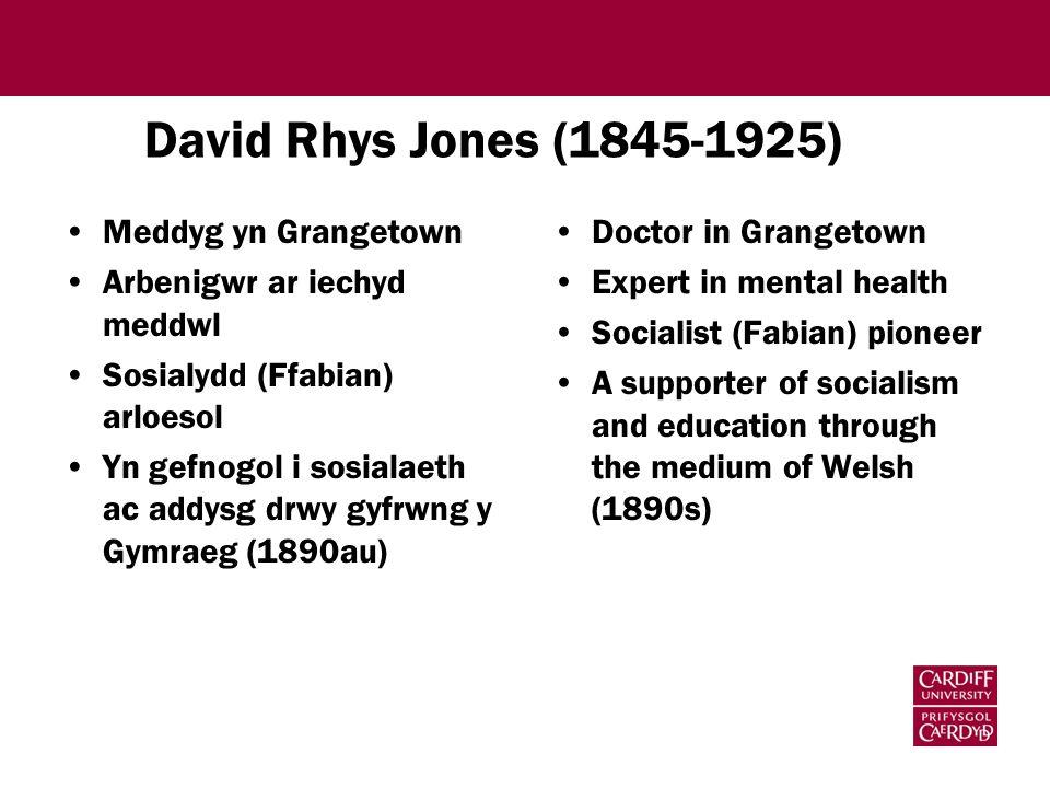David Rhys Jones (1845-1925) Meddyg yn Grangetown Arbenigwr ar iechyd meddwl Sosialydd (Ffabian) arloesol Yn gefnogol i sosialaeth ac addysg drwy gyfrwng y Gymraeg (1890au) Doctor in Grangetown Expert in mental health Socialist (Fabian) pioneer A supporter of socialism and education through the medium of Welsh (1890s)