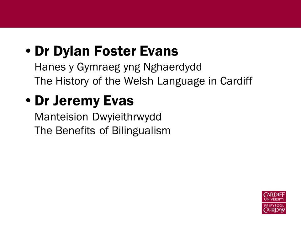 Dr Dylan Foster Evans Hanes y Gymraeg yng Nghaerdydd The History of the Welsh Language in Cardiff Dr Jeremy Evas Manteision Dwyieithrwydd The Benefits of Bilingualism