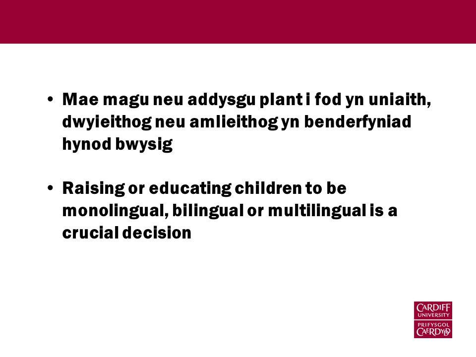 Mae magu neu addysgu plant i fod yn uniaith, dwyieithog neu amlieithog yn benderfyniad hynod bwysig Raising or educating children to be monolingual, bilingual or multilingual is a crucial decision