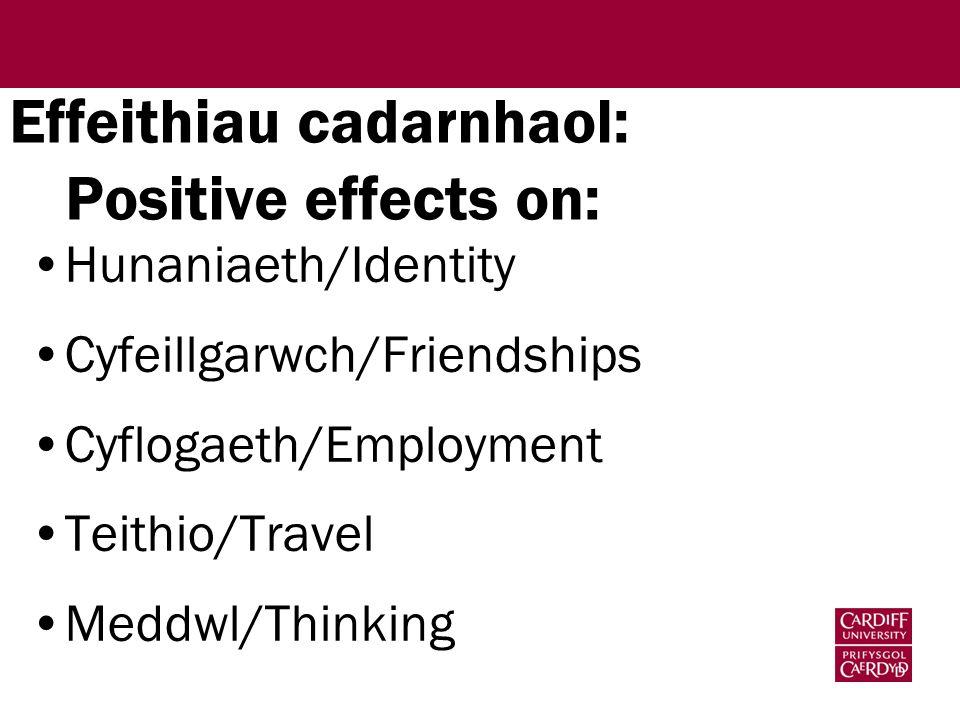 Effeithiau cadarnhaol: Positive effects on: Hunaniaeth/Identity Cyfeillgarwch/Friendships Cyflogaeth/Employment Teithio/Travel Meddwl/Thinking