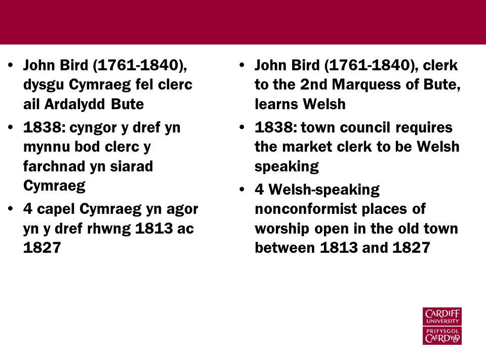 John Bird (1761-1840), dysgu Cymraeg fel clerc ail Ardalydd Bute 1838: cyngor y dref yn mynnu bod clerc y farchnad yn siarad Cymraeg 4 capel Cymraeg yn agor yn y dref rhwng 1813 ac 1827 John Bird (1761-1840), clerk to the 2nd Marquess of Bute, learns Welsh 1838: town council requires the market clerk to be Welsh speaking 4 Welsh-speaking nonconformist places of worship open in the old town between 1813 and 1827
