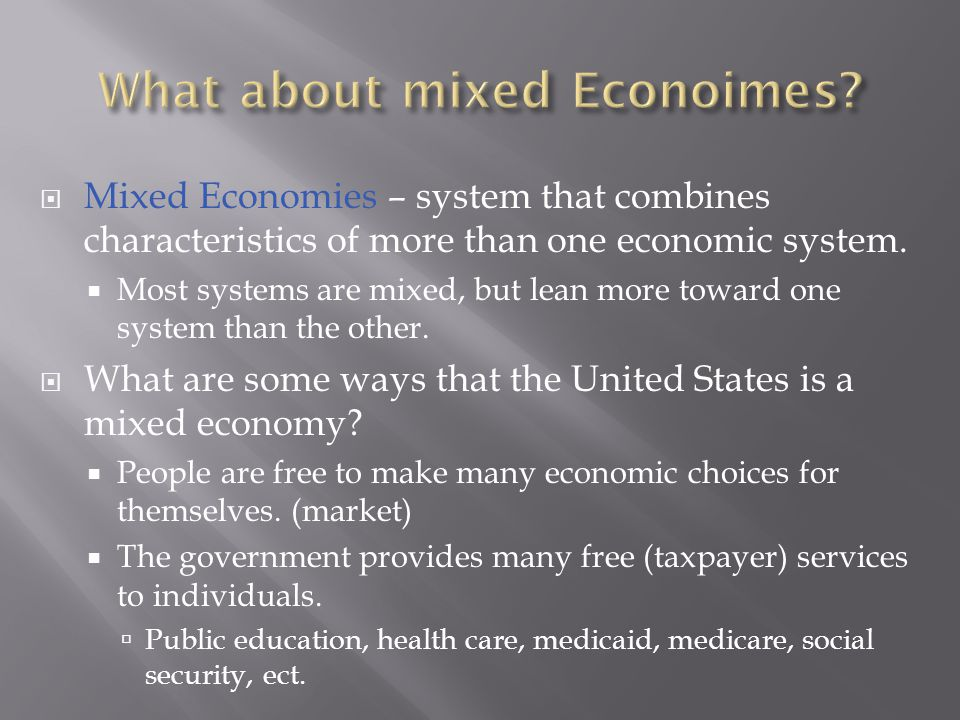  Mixed Economies – system that combines characteristics of more than one economic system.