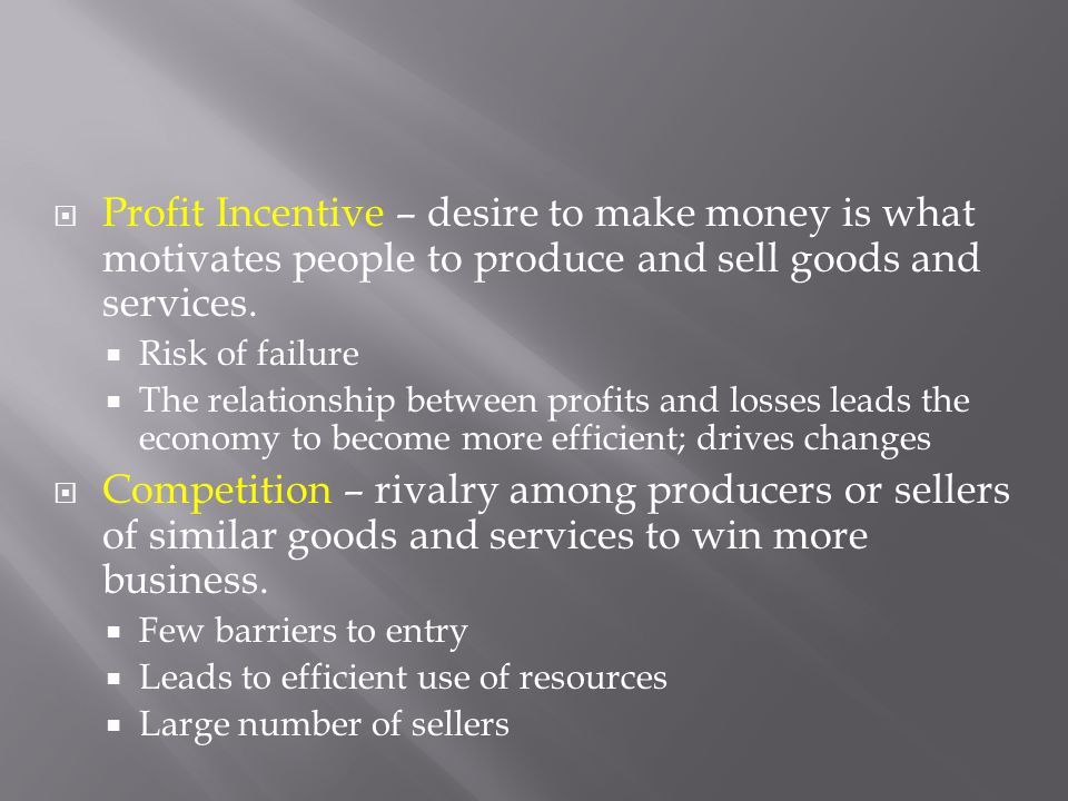  Profit Incentive – desire to make money is what motivates people to produce and sell goods and services.