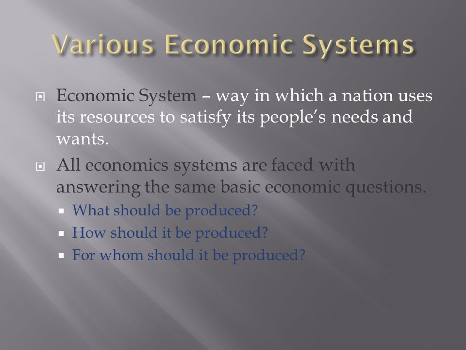 Economic System – way in which a nation uses its resources to satisfy its people's needs and wants.