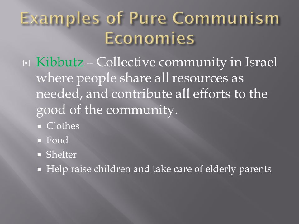  Kibbutz – Collective community in Israel where people share all resources as needed, and contribute all efforts to the good of the community.