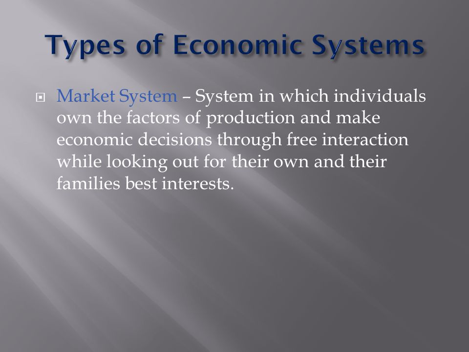  Market System – System in which individuals own the factors of production and make economic decisions through free interaction while looking out for their own and their families best interests.