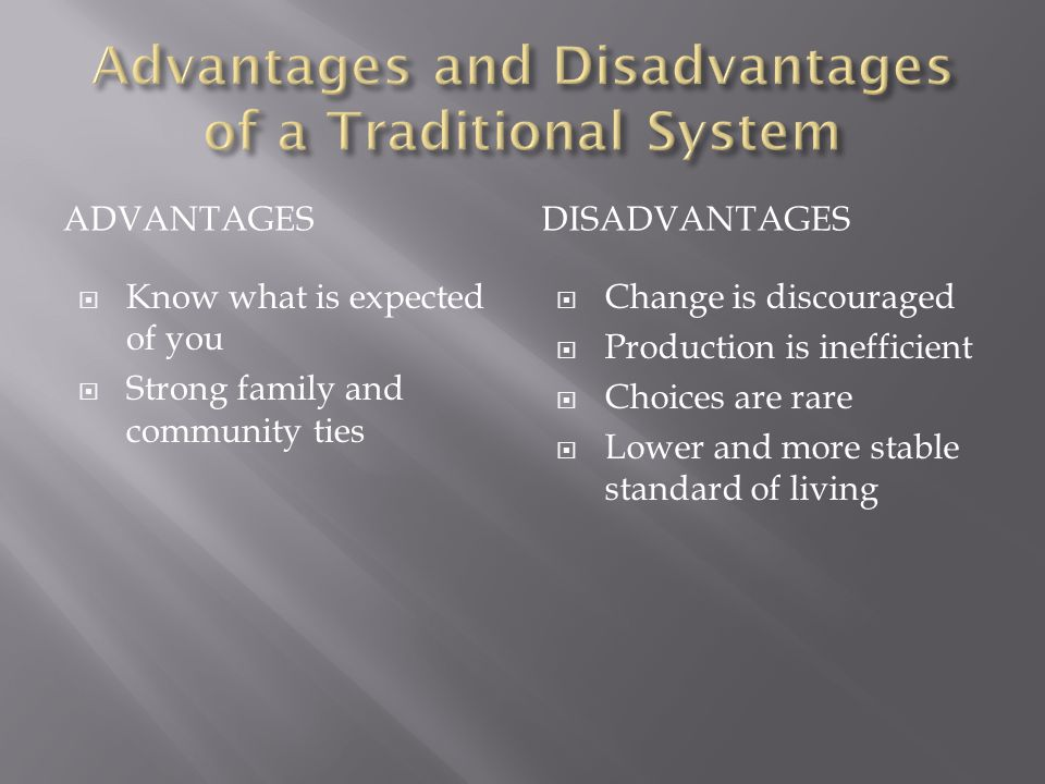 ADVANTAGESDISADVANTAGES  Know what is expected of you  Strong family and community ties  Change is discouraged  Production is inefficient  Choices are rare  Lower and more stable standard of living