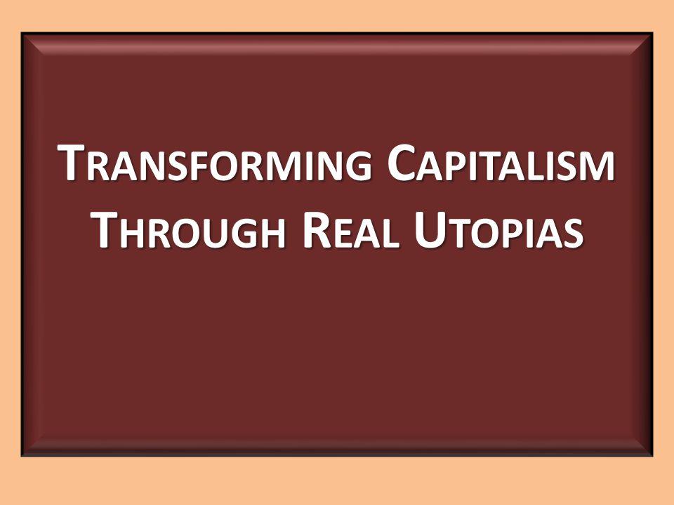 T RANSFORMING C APITALISM T HROUGH R EAL U TOPIAS