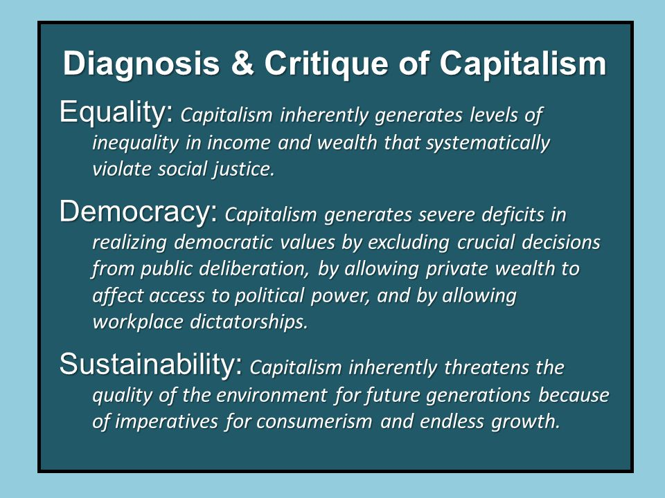 Diagnosis & Critique of Capitalism Equality: Capitalism inherently generates levels of inequality in income and wealth that systematically violate social justice.