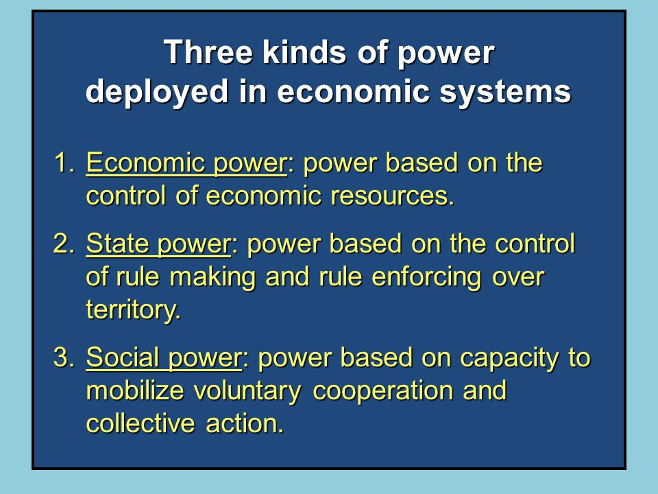 Three kinds of power deployed in economic systems 1.Economic power: power based on the control of economic resources.
