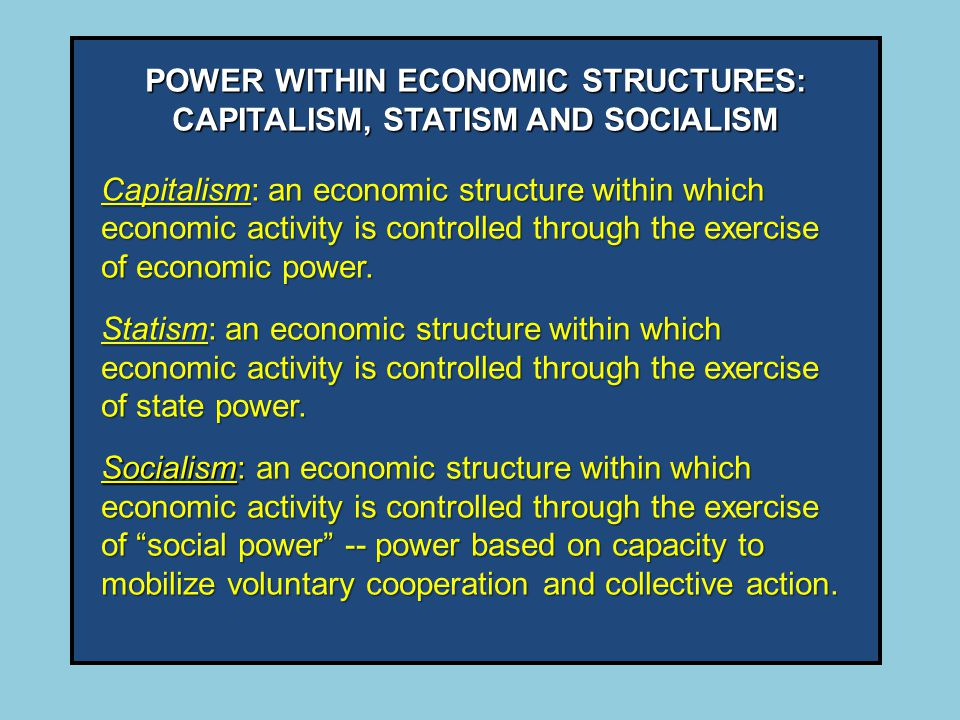 POWER WITHIN ECONOMIC STRUCTURES: CAPITALISM, STATISM AND SOCIALISM Capitalism: an economic structure within which economic activity is controlled through the exercise of economic power.