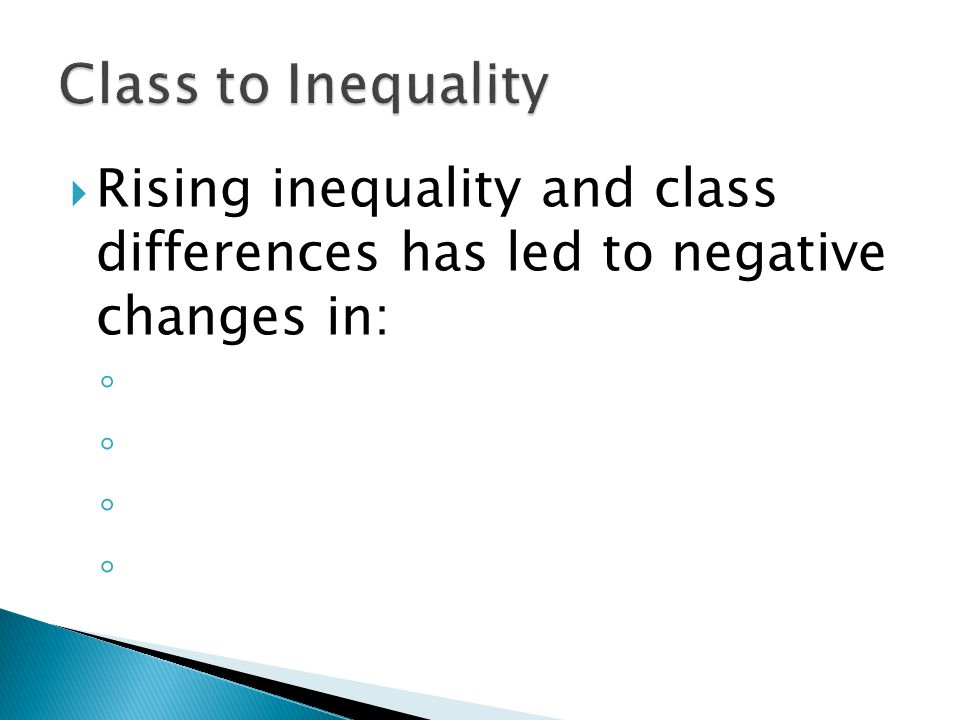  Rising inequality and class differences has led to negative changes in: ◦ ◦ ◦ ◦