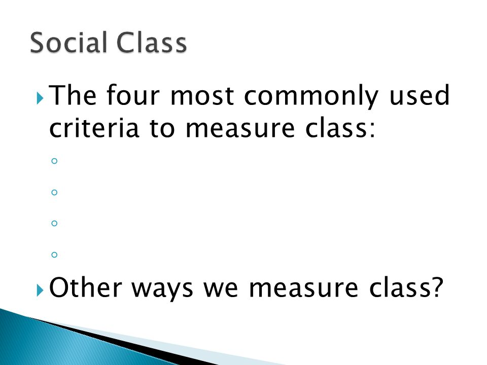  The four most commonly used criteria to measure class: ◦  Other ways we measure class