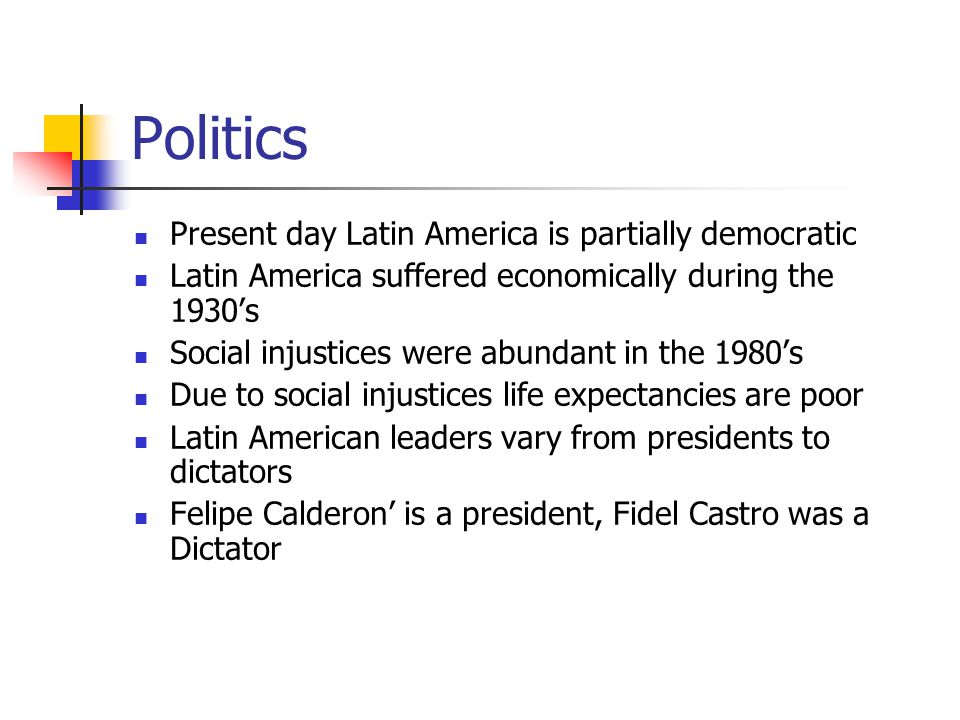 Politics Present day Latin America is partially democratic Latin America suffered economically during the 1930's Social injustices were abundant in the 1980's Due to social injustices life expectancies are poor Latin American leaders vary from presidents to dictators Felipe Calderon' is a president, Fidel Castro was a Dictator