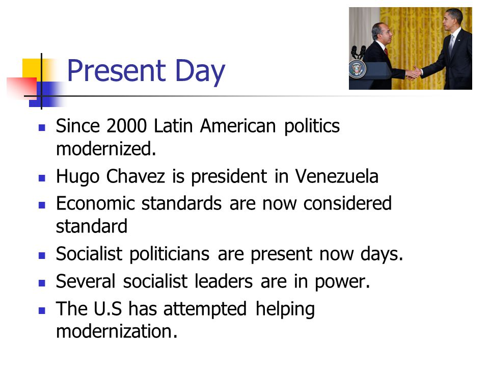 Present Day Since 2000 Latin American politics modernized.