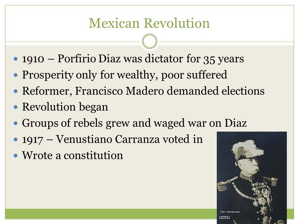 Mexican Revolution 1910 – Porfirio Diaz was dictator for 35 years Prosperity only for wealthy, poor suffered Reformer, Francisco Madero demanded elections Revolution began Groups of rebels grew and waged war on Diaz 1917 – Venustiano Carranza voted in Wrote a constitution