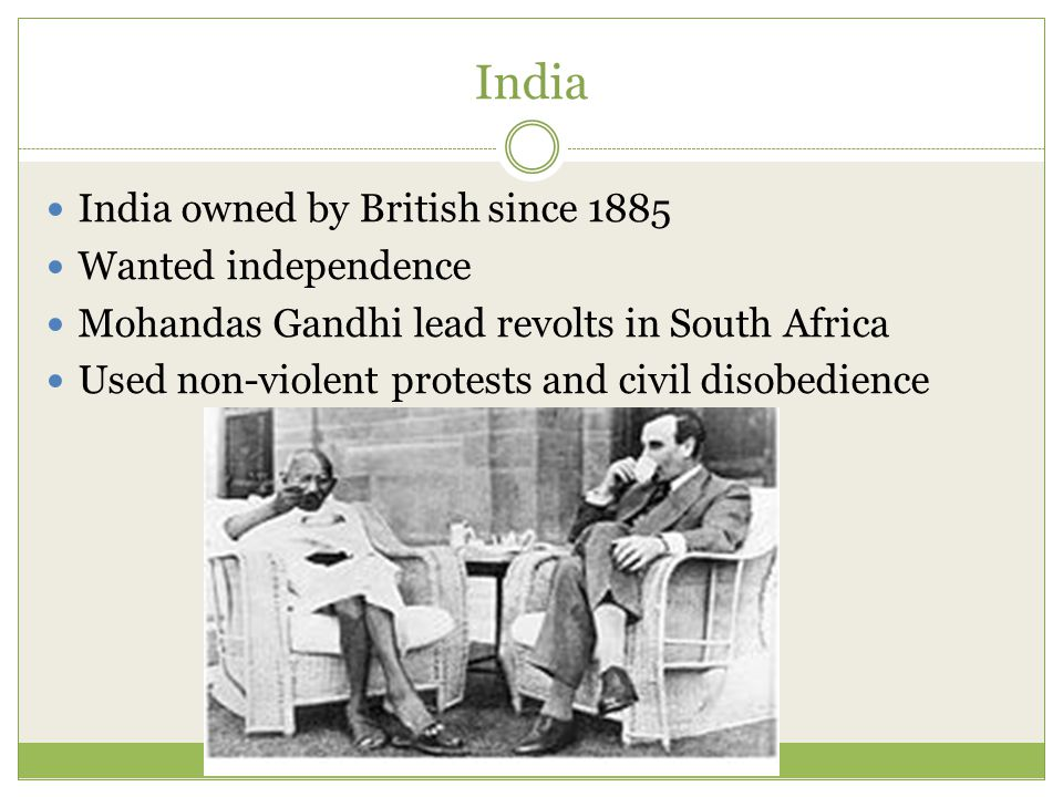 India India owned by British since 1885 Wanted independence Mohandas Gandhi lead revolts in South Africa Used non-violent protests and civil disobedience