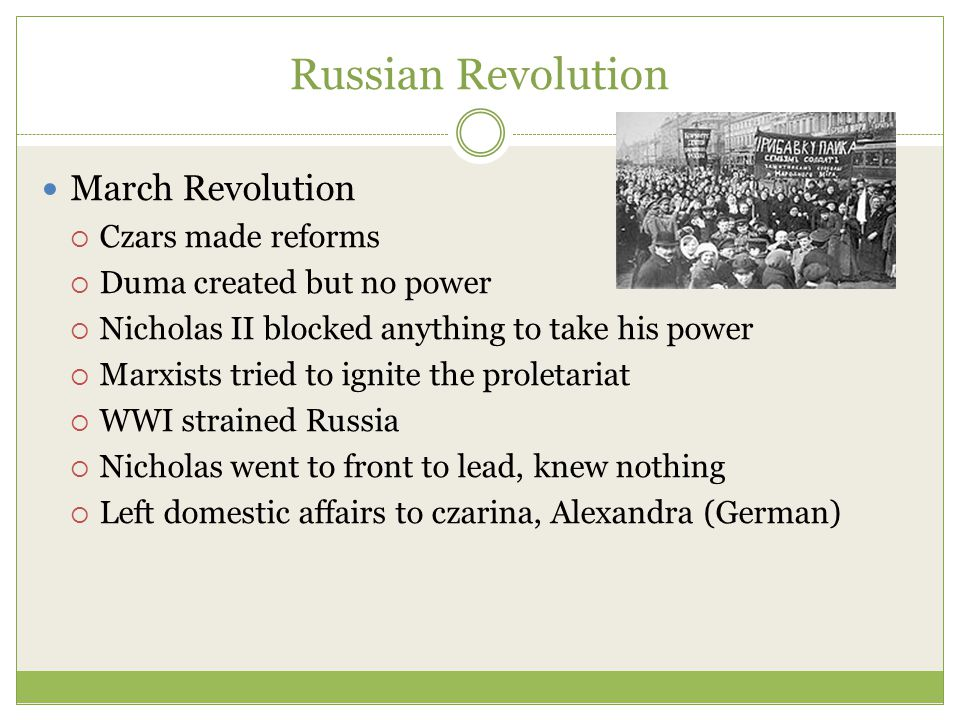 Russian Revolution March Revolution  Czars made reforms  Duma created but no power  Nicholas II blocked anything to take his power  Marxists tried to ignite the proletariat  WWI strained Russia  Nicholas went to front to lead, knew nothing  Left domestic affairs to czarina, Alexandra (German)