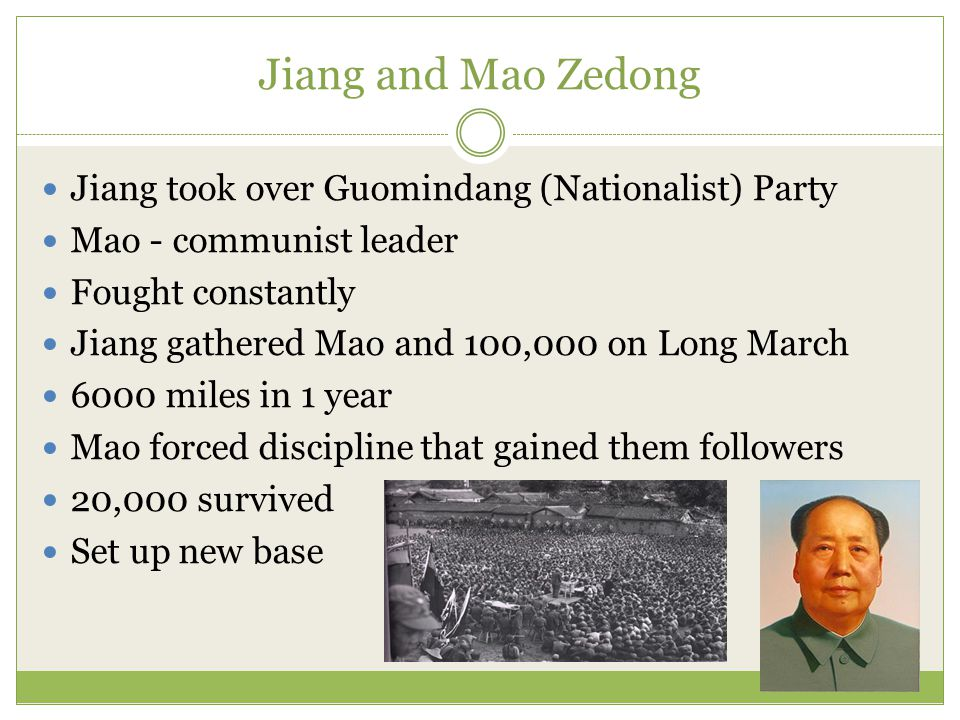 Jiang and Mao Zedong Jiang took over Guomindang (Nationalist) Party Mao - communist leader Fought constantly Jiang gathered Mao and 100,000 on Long March 6000 miles in 1 year Mao forced discipline that gained them followers 20,000 survived Set up new base